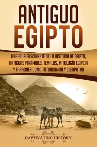 Antiguo Egipto: Una guía fascinante de la historia de Egipto, antiguas pirámides, templos, mitología egipcia y faraones como Tutankamón y Cleopatra