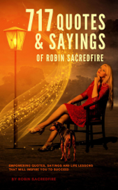 717 Quotes & Sayings of Robin Sacredfire: Empowering Quotes, Sayings and Life Lessons that Will Inspire You to Succeed book