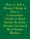 Buy Or Sell A House Cheap  Easy A Consumers Guide To Real Estate By John Sliman Licensed Real Estate Broker