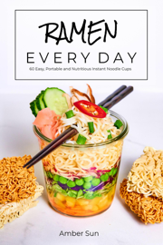 RAMEN EVERY DAY - 60 Easy, Portable, and Nutritious Instant Noodle Cups