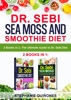Dr. Sebi Sea Moss and Smoothie Diet: 2 Books in 1: The Ultimate Guide to Dr. Sebi Diet
