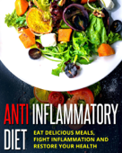 Anti Inflammatory Diet - Eat Delicious Meals, Fight Inflammation And Restore Your Health