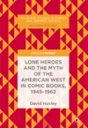 Lone Heroes And The Myth Of The American West In Comic Books 1945-1962