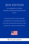 Enhancing Protections Afforded Customers And Customer Funds Held By Futures Commission Merchants And Derivatives Clearing Organizations US Commodity Futures Trading Commission Regulation CFTC 2018 Edition