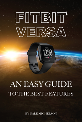 Fitbit Versa: An Easy Guide to the Best Features - Dale Michelson book