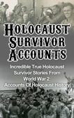 Holocaust Survivor Accounts: Incredible True Holocaust Survivor Stories From World War 2: Accounts Of Holocaust History
