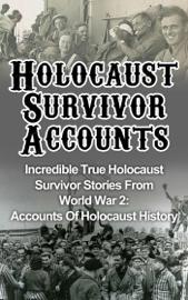 Holocaust Survivor Accounts: Incredible True Holocaust Survivor Stories From World War 2: Accounts Of Holocaust History book