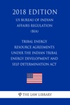 Tribal Energy Resource Agreements Under The Indian Tribal Energy Development And Self-Determination Act US Bureau Of Indian Affairs Regulation BIA 2018 Edition
