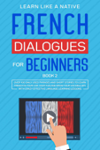 French Dialogues for Beginners Book 2: Over 100 Daily Used Phrases & Short Stories to Learn French in Your Car. Have Fun and Grow Your Vocabulary with Crazy Effective Language Learning Lessons