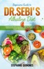 Beginners Guide to Dr. Sebi's Diet: Embark on Dr. Sebi Alkaline Plant-Based Healing Diet With This Easy To Follow Beginners Guide And Learn The Basic Benefit Principles In This Guide