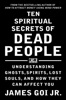 Ten Spiritual Secrets Of Dead People: Understanding Ghosts, Spirits, Lost Souls, And How They Can Affect You