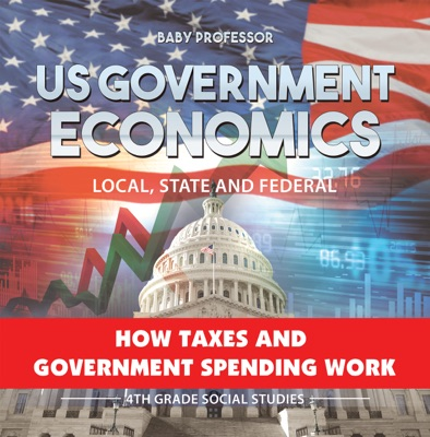 US Government Economics - Local, State and Federal  How Taxes and Government Spending Work  4th Grade Children's Government Books