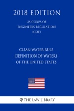 Clean Water Rule - Definition Of Waters Of The United States (US Corps Of Engineers Regulation) (COE) (2018 Edition)