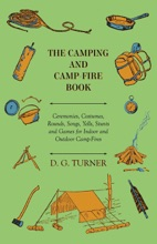 The Camping And Camp-Fire Book - Ceremonies, Costumes, Rounds, Songs, Yells, Stunts And Games For Indoor And Outdoor Camp-Fires