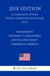 Amendments Pertinent To Registered Entities And Exempt Commercial Markets US Commodity Futures Trading Commission Regulation CFTC 2018 Edition