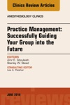 Practice Management Successfully Guiding Your Group Into The Future An Issue Of Anesthesiology Clinics E-Book