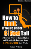 How to Dunk if You're Under 6 Feet Tall - 13 Proven Ways to Jump Higher and Drastically Increase Your Vertical Jump in 4 Weeks
