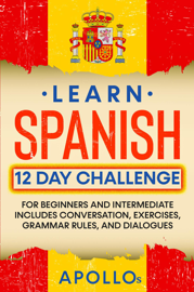 Learn Spanish 12 Day Challenge: For Beginners And Intermediate Includes Conversation, Exercises, Grammar Rules, And Dialogues