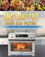Instant Pot Omni Air Fryer Toaster Oven Cookbook for Beginners: Effortless Instant Omni Air Fryer Toaster Oven Recipes for Fast and Healthy Meals