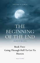 The Beginning Of The End: How It Began: Prelude To A Myth, Book 2: Going Through Hell To Get To Heaven