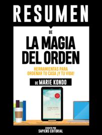 La Magia del Orden: Herramientas Para Ordenar Tu Casa... ¡Y Tu Vida! (The Life-Changing Magic of Tidying Up): Resumen Completo Del Libro De Marie Kondo book