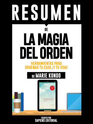 La Magia del Orden: Herramientas Para Ordenar Tu Casa... ¡Y Tu Vida! (The Life-Changing Magic of Tidying Up): Resumen Completo Del Libro De Marie Kondo - Sapiens Editorial book