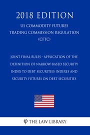 JOINT FINAL RULES - APPLICATION OF THE DEFINITION OF NARROW-BASED SECURITY INDEX TO DEBT SECURITIES INDEXES AND SECURITY FUTURES ON DEBT SECURITIES (US COMMODITY FUTURES TRADING COMMISSION REGULATION) (CFTC) (2018 EDITION)