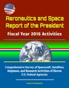 Aeronautics And Space Report Of The President Fiscal Year 2016 Activities Comprehensive Survey Of Spacecraft Satellites Airplanes And Research Activities Of Eleven US Federal Agencies