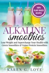 Alkaline Smoothies Lose Weight  Supercharge Your Health With Green Smoothies And Vegan Protein Smoothies