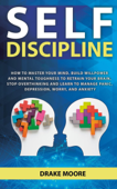 Self-Discipline: How to Master Your Mind. Build Willpower and Mental Toughness to Retrain Your Brain, Stop Overthinking and Learn to Manage Panic, Depression, Worry, and Anxiety