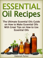 Essential Oil Recipes: The Ultimate Essential Oils Guide on How to Make Essential Oils with Great Tips on How to Use Essential Oils