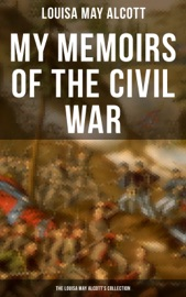 MY MEMOIRS OF THE CIVIL WAR: THE LOUISA MAY ALCOTTS COLLECTION