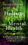 Holistic Spiritual And Mental Health Building Resilience And Creativity By Conquering Anxiety And Managing Stress