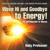 Wave Hi And Goodbye To Energy An Introduction To Waves - Physics Lessons For Kids  Childrens Physics Books