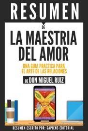 LA MAESTRIA DEL AMOR: UNA GUIA PRACTICA PARA EL ARTE DE LAS RELACIONES - RESUMEN DEL LIBRO DE DON MIGUEL RUIZ