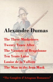 The Three Musketeers Twenty Years After The Vicomte Of Bragelonne Ten Years Later Louise De La Valliere The Man In The Iron Mask The Complete D Artagnan Romances