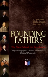 Founding Fathers The Men Behind The Revolution Complete Biographies Articles Historical Political Documents