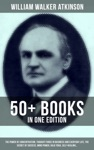 WILLIAM WALKER ATKINSON 50 Books In One Edition The Power Of Concentration Thought-Force In Business And Everyday Life The Secret Of Success Mind Power Raja Yoga Self-Healing