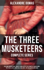 The Three Musketeers Complete Series The Three Musketeers Twenty Years After The Vicomte Of Bragelonne Ten Years Later Louise Da La Valliere The Man In The Iron Mask