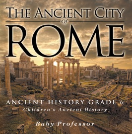 THE ANCIENT CITY OF ROME - ANCIENT HISTORY GRADE 6  CHILDRENS ANCIENT HISTORY