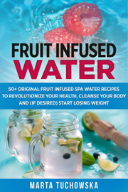 Fruit Infused Water: 50+ Original Fruit and Herb Infused SPA Water Recipes for Holistic Wellness book