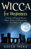 Edith Yates - Wicca for Beginners: A Guide to Bringing Wiccan Magic,Beliefs and Rituals into Your Daily Life  artwork