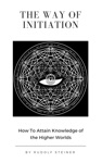 The Way Of Initiation Or How To Attain Knowledge Of The Higher Worlds