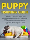 Puppy Training Guide 7 Tips And Tricks To Train Your Puppy In Obedience And Manners Environmental Habituation Hygiene Walking On Leash