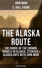 THE ALASKA ROUTE: THE CRUISE OF THE CORWIN, TRAVELS IN ALASKA, STICKEEN & ALASKA DAYS WITH JOHN MUIR (ILLUSTRATED EDITION)