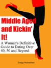 Middle Aged And Kickin It A Womans Definitive Guide To Dating Over 40 50 And Beyond