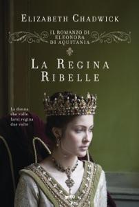 La regina ribelle. Il romanzo di Eleonora d'Aquitania da Elizabeth Chadwick