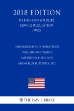 Endangered And Threatened Wildlife And Plants - Emergency Listing Of Miami Blue Butterfly, Etc. (US Fish And Wildlife Service Regulation) (FWS) (2018 Edition)