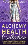 The Alchemy Of Health Collection - 3 Book Collection Of Essential Oils Herbs And Alkaline Diet