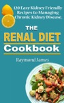 The Renal Diet Cookbook 120 Easy Kidney Friendly Recipes To Managing Chronic Kidney Disease